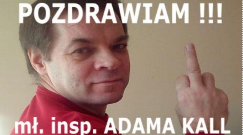 Pozdrawiam mł. insp. Adama Kall